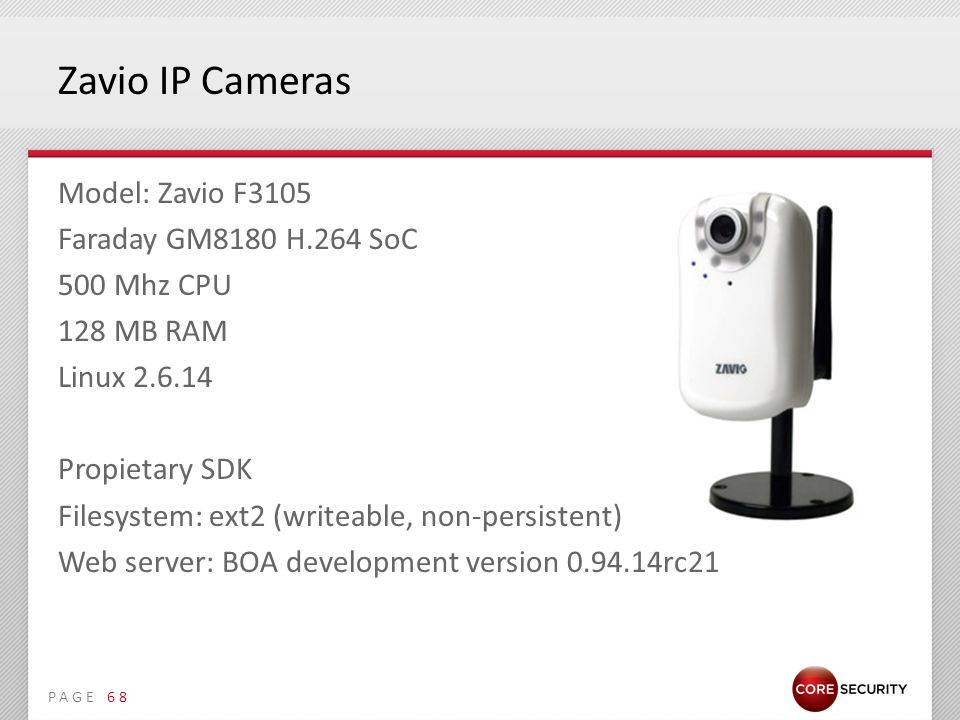 PAGE Zavio IP Cameras Model: Zavio F3105 Faraday GM8180 H.264 SoC 500 Mhz CPU 128 MB RAM Linux 2.6.14 Propietary SDK Filesystem: ext2 (writeable, non-persistent) Web server: BOA development version 0.94.14rc21 68