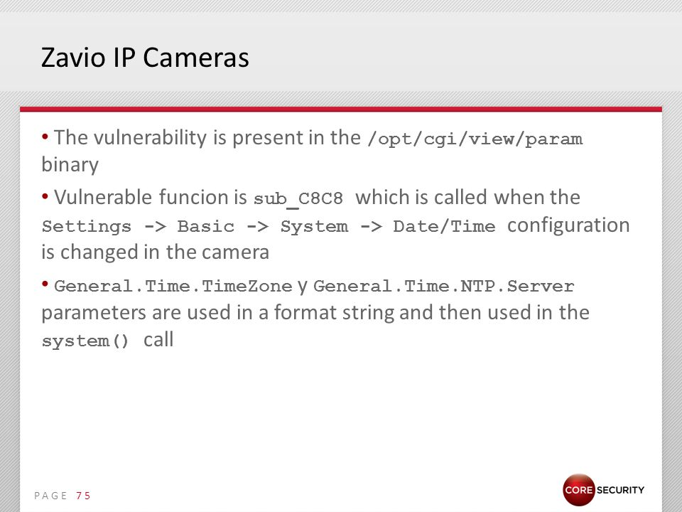 PAGE Zavio IP Cameras The vulnerability is present in the /opt/cgi/view/param binary Vulnerable funcion is sub_C8C8 which is called when the Settings -> Basic -> System -> Date/Time configuration is changed in the camera General.Time.TimeZone y General.Time.NTP.Server parameters are used in a format string and then used in the system() call 75