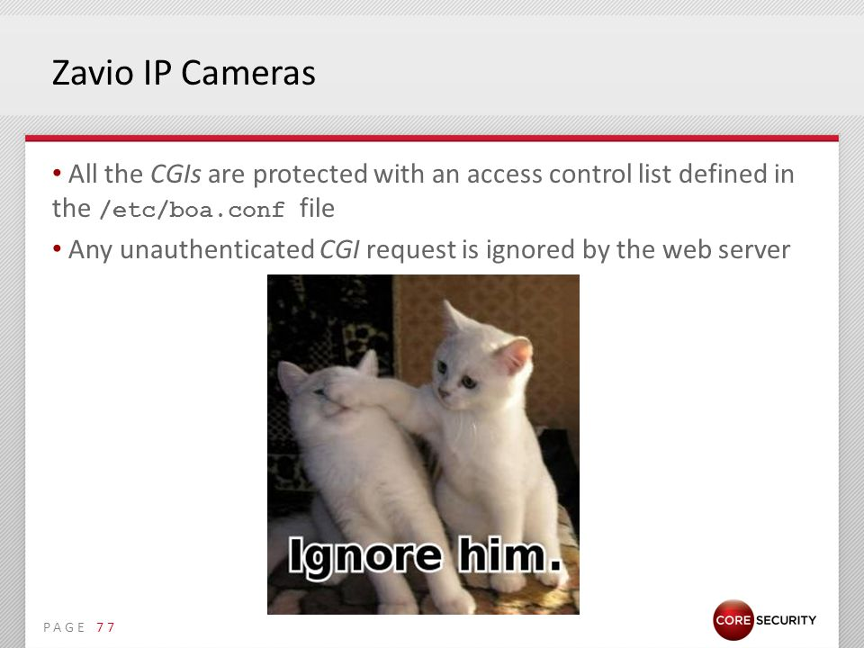 PAGE Zavio IP Cameras All the CGIs are protected with an access control list defined in the /etc/boa.conf file Any unauthenticated CGI request is ignored by the web server 77
