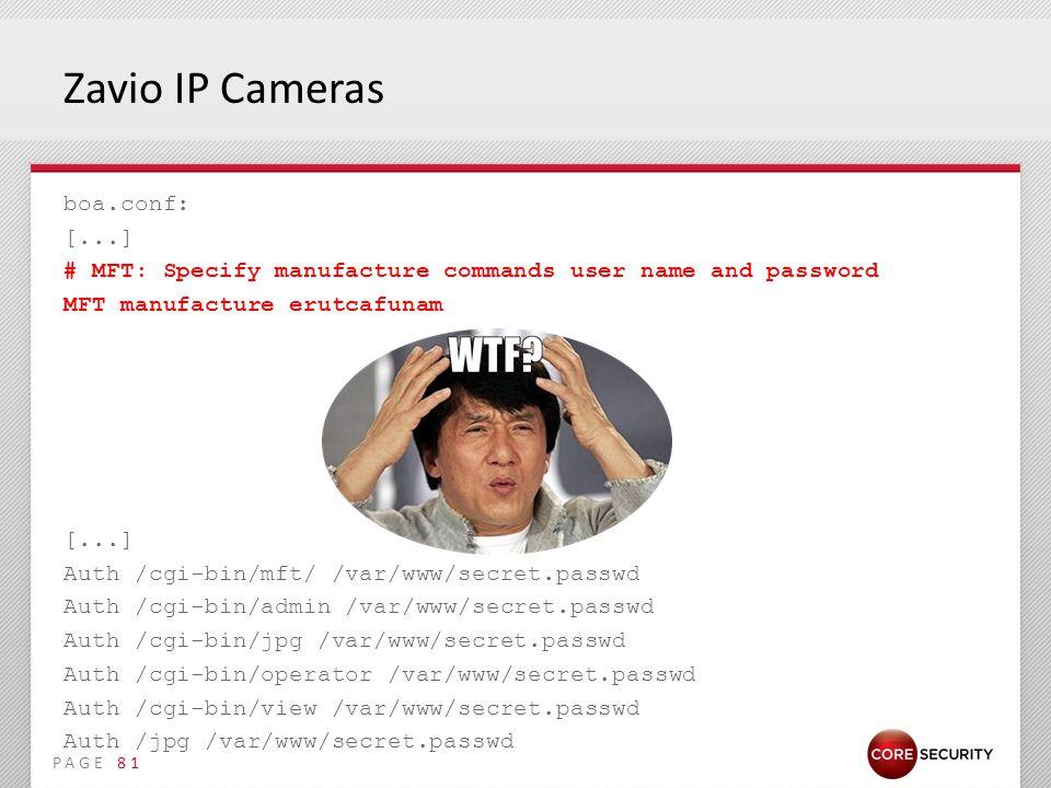 PAGE Zavio IP Cameras boa.conf: [...] # MFT: Specify manufacture commands user name and password MFT manufacture erutcafunam [...] Auth /cgi-bin/mft/ /var/www/secret.passwd Auth /cgi-bin/admin /var/www/secret.passwd Auth /cgi-bin/jpg /var/www/secret.passwd Auth /cgi-bin/operator /var/www/secret.passwd Auth /cgi-bin/view /var/www/secret.passwd Auth /jpg /var/www/secret.passwd 81