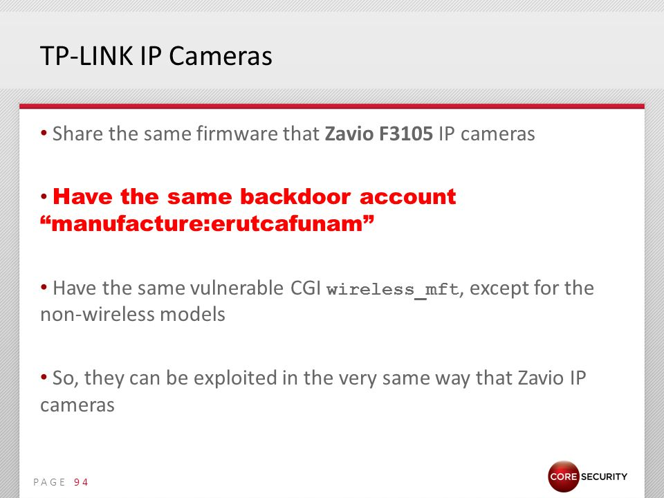 PAGE TP-LINK IP Cameras Share the same firmware that Zavio F3105 IP cameras Have the same backdoor account manufacture:erutcafunam Have the same vulnerable CGI wireless_mft, except for the non-wireless models So, they can be exploited in the very same way that Zavio IP cameras 94