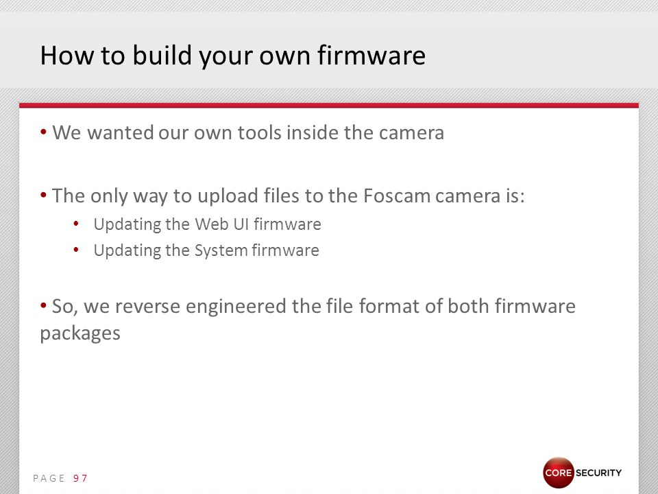 PAGE How to build your own firmware We wanted our own tools inside the camera The only way to upload files to the Foscam camera is: Updating the Web UI firmware Updating the System firmware So, we reverse engineered the file format of both firmware packages 97