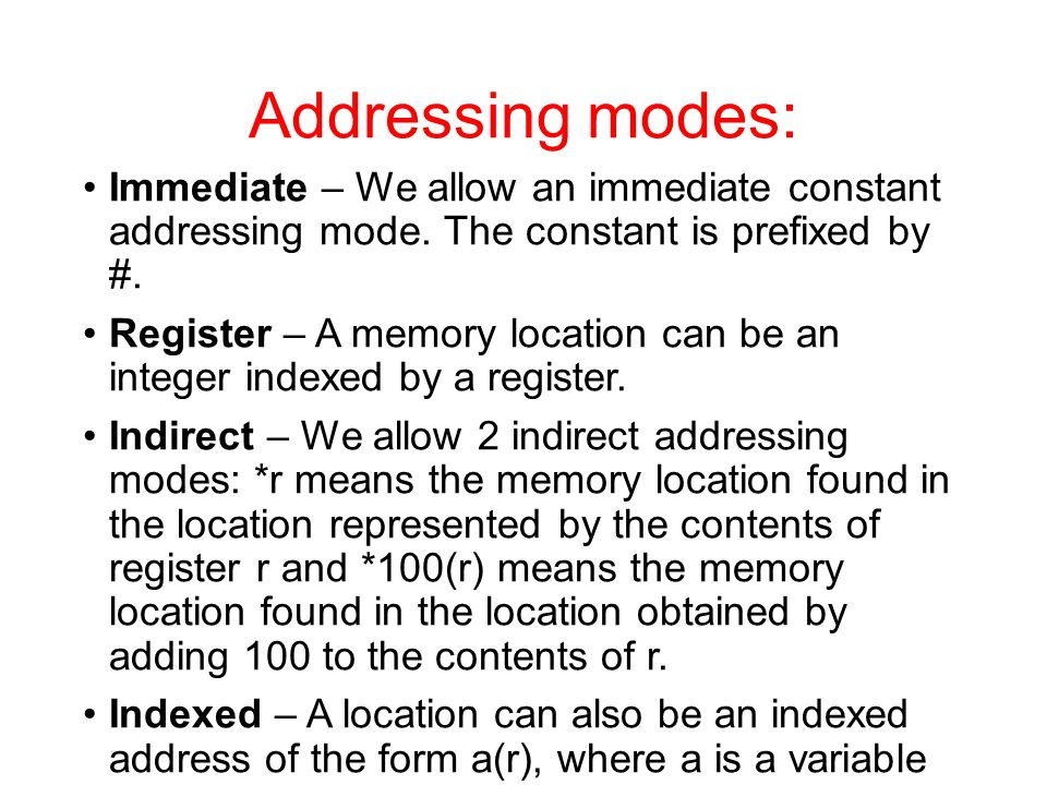 Addressing modes: Immediate – We allow an immediate constant addressing mode. The constant is prefixed by #. Register – A memory location can be an in