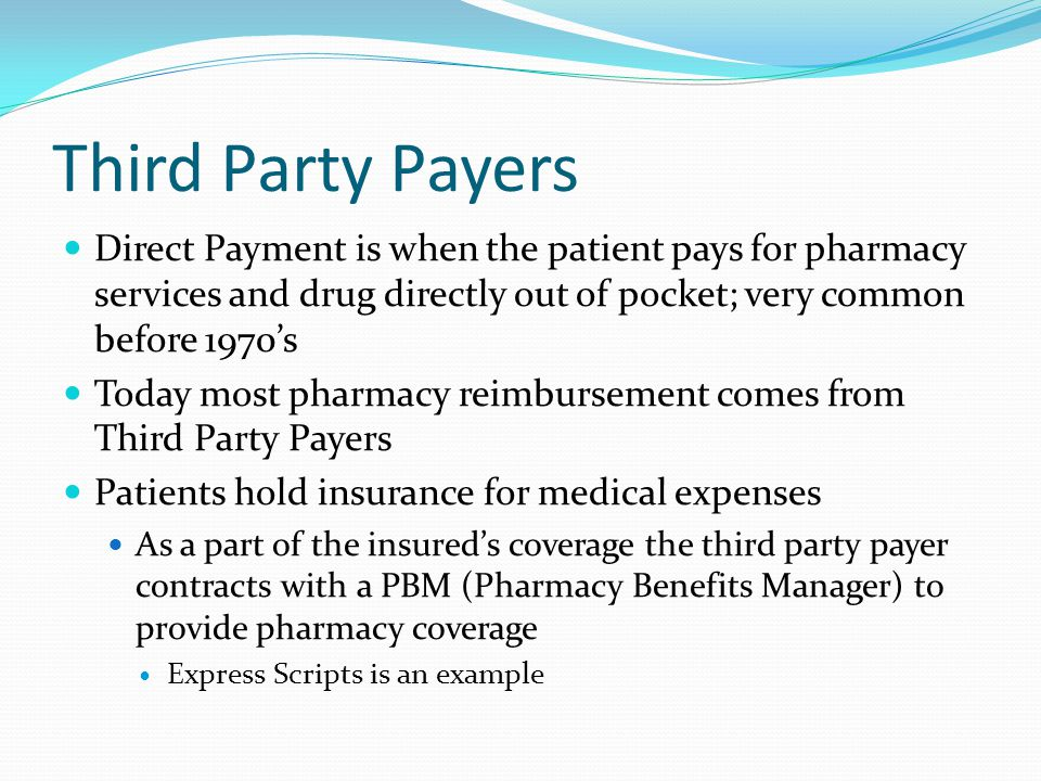 Third Party Payers Direct Payment is when the patient pays for pharmacy services and drug directly out of pocket; very common before 1970's Today most