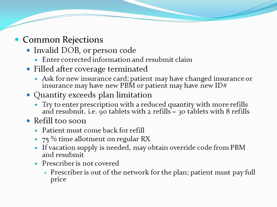 Common Rejections Invalid DOB, or person code Enter corrected information and resubmit claim Filled after coverage terminated Ask for new insurance ca
