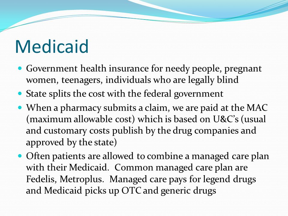 Medicaid Government health insurance for needy people, pregnant women, teenagers, individuals who are legally blind State splits the cost with the fed
