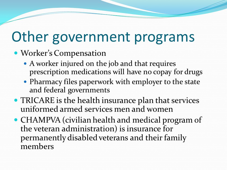 Other government programs Worker's Compensation A worker injured on the job and that requires prescription medications will have no copay for drugs Ph