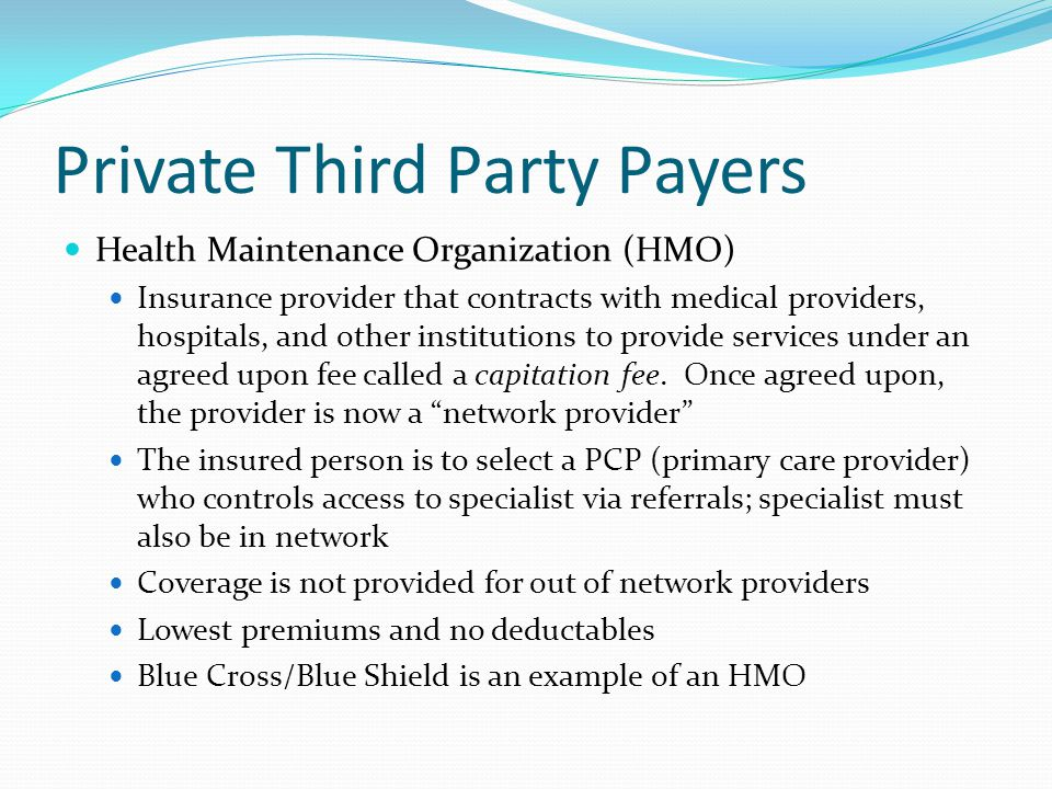 Private Third Party Payers Health Maintenance Organization (HMO) Insurance provider that contracts with medical providers, hospitals, and other instit