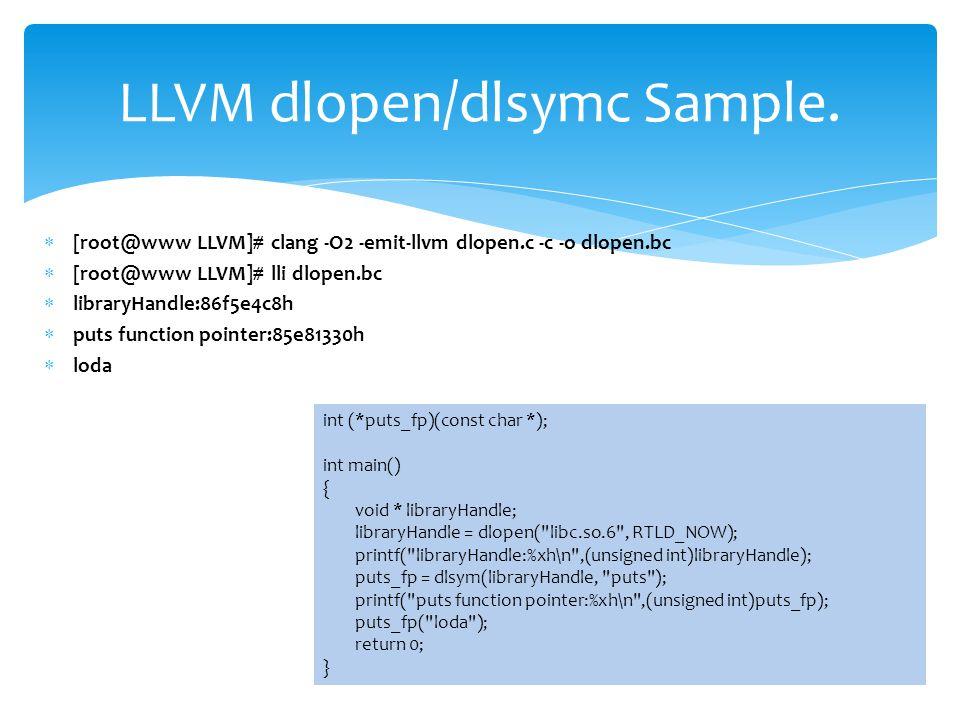  [root@www LLVM]# clang -O2 -emit-llvm dlopen.c -c -o dlopen.bc  [root@www LLVM]# lli dlopen.bc  libraryHandle:86f5e4c8h  puts function pointer:85e81330h  loda LLVM dlopen/dlsymc Sample.