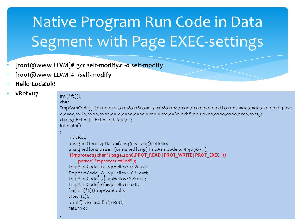 Native Program Run Code in Data Segment with Page EXEC-settings int (*f2)(); char TmpAsmCode[]={0x90,0x55,0x48,0x89,0xe5,0xb8,0x04,0x00,0x00,0x00,0xbb,0x01,0x00,0x00,0x00,0xb9,0x4 0,0x0c,0x60,0x00,0xba,0x10,0x00,0x00,0x00,0xcd,0x80,0xb8,0x11,0x00,0x00,0x00,0xc9,0xc3}; char gpHello[]= Hello Loda!ok!\n ; int main() { int vRet; unsigned long vpHello=(unsigned long)gpHello; unsigned long page = (unsigned long) TmpAsmCode & ~( 4096 - 1 ); if(mprotect((char*) page,4096,PROT_READ | PROT_WRITE | PROT_EXEC )) perror( mprotect failed ); TmpAsmCode[19]=vpHello>>24 & 0xff; TmpAsmCode[18]=vpHello>>16 & 0xff; TmpAsmCode[17]=vpHello>>8 & 0xff; TmpAsmCode[16]=vpHello & 0xff; f2=(int (*)())TmpAsmCode; vRet=f2(); printf( vRet=:%d\n ,vRet); return 0; }  [root@www LLVM]# gcc self-modify.c -o self-modify  [root@www LLVM]#./self-modify  Hello Loda!ok.