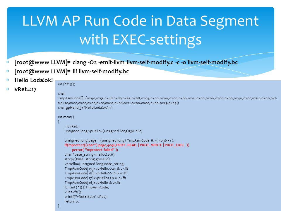 LLVM AP Run Code in Data Segment with EXEC-settings int (*f2)(); char TmpAsmCode[]={0x90,0x55,0x48,0x89,0xe5,0xb8,0x04,0x00,0x00,0x00,0xbb,0x01,0x00,0x00,0x00,0xb9,0x40,0x0c,0x60,0x00,0xb a,0x10,0x00,0x00,0x00,0xcd,0x80,0xb8,0x11,0x00,0x00,0x00,0xc9,0xc3}; char gpHello[]= Hello Loda!ok!\n ; int main() { int vRet; unsigned long vpHello=(unsigned long)gpHello; unsigned long page = (unsigned long) TmpAsmCode & ~( 4096 - 1 ); if(mprotect((char*) page,4096,PROT_READ | PROT_WRITE | PROT_EXEC )) perror( mprotect failed ); char *base_string=malloc(256); strcpy(base_string,gpHello); vpHello=(unsigned long)base_string; TmpAsmCode[19]=vpHello>>24 & 0xff; TmpAsmCode[18]=vpHello>>16 & 0xff; TmpAsmCode[17]=vpHello>>8 & 0xff; TmpAsmCode[16]=vpHello & 0xff; f2=(int (*)())TmpAsmCode; vRet=f2(); printf( vRet=:%d\n ,vRet); return 0; }  [root@www LLVM]# clang -O2 -emit-llvm llvm-self-modify.c -c -o llvm-self-modify.bc  [root@www LLVM]# lli llvm-self-modify.bc  Hello Loda!ok.