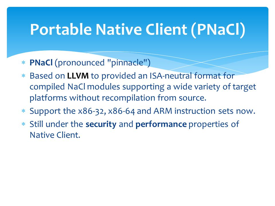  PNaCl (pronounced pinnacle )  Based on LLVM to provided an ISA-neutral format for compiled NaCl modules supporting a wide variety of target platforms without recompilation from source.