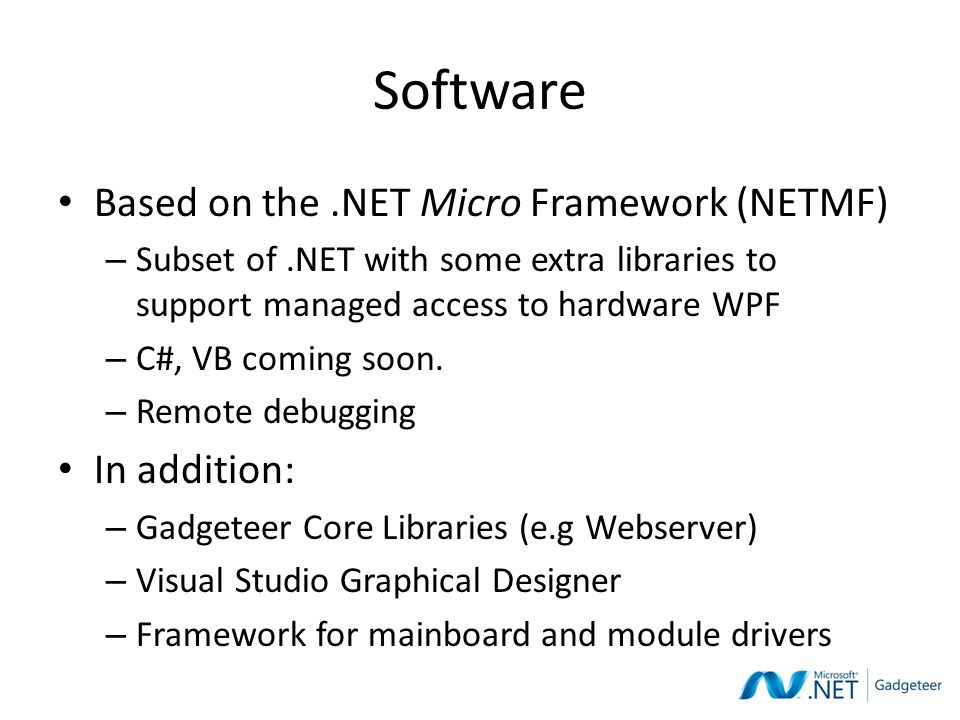 Software Based on the.NET Micro Framework (NETMF) – Subset of.NET with some extra libraries to support managed access to hardware WPF – C#, VB coming soon.