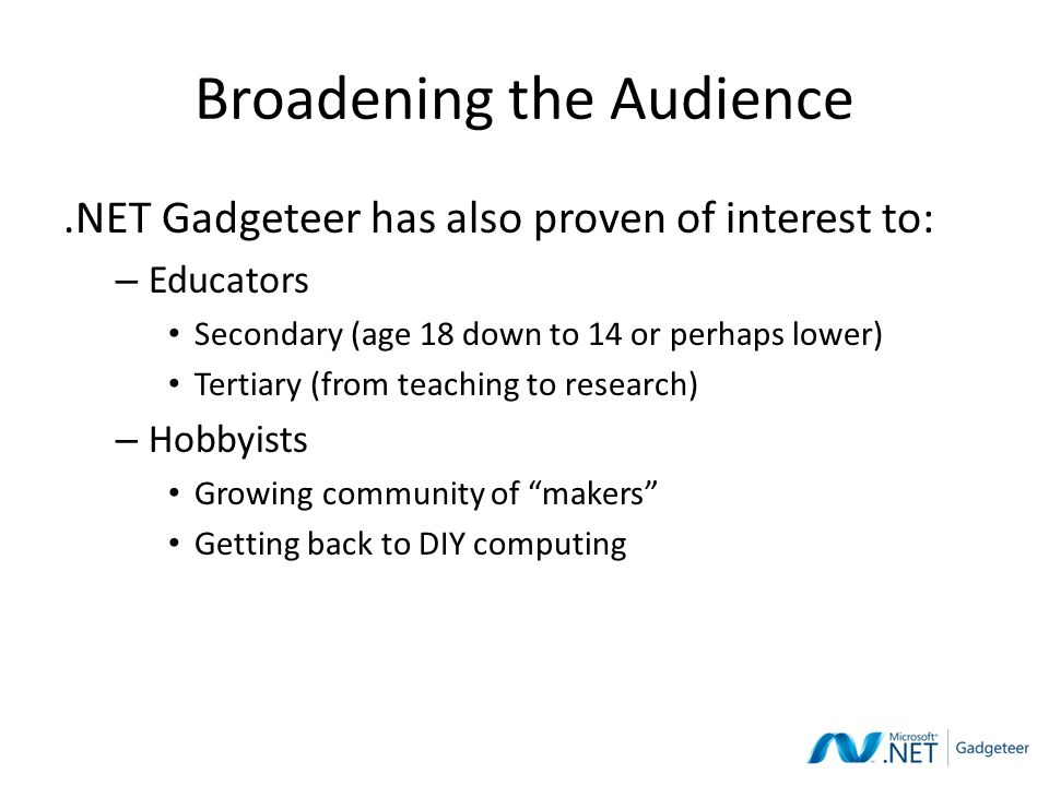 Broadening the Audience.NET Gadgeteer has also proven of interest to: – Educators Secondary (age 18 down to 14 or perhaps lower) Tertiary (from teaching to research) – Hobbyists Growing community of makers Getting back to DIY computing