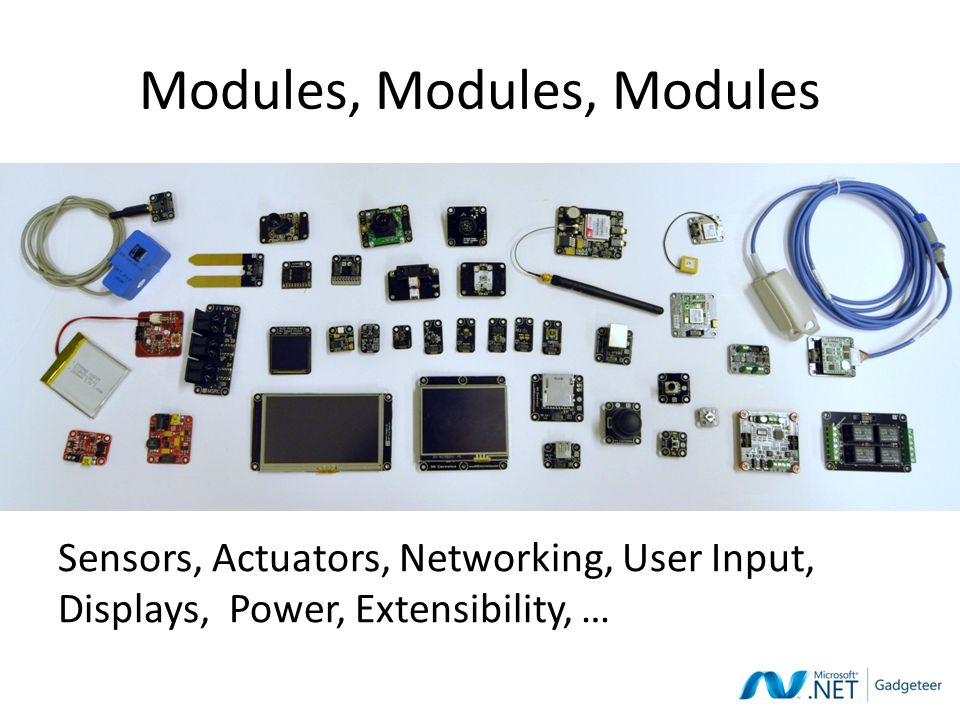 Modules, Modules, Modules Sensors, Actuators, Networking, User Input, Displays, Power, Extensibility, …