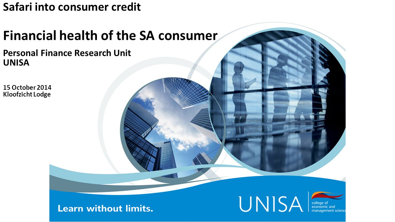 Safari into consumer credit Financial health of the SA consumer Personal Finance Research Unit UNISA 15 October 2014 Kloofzicht Lodge