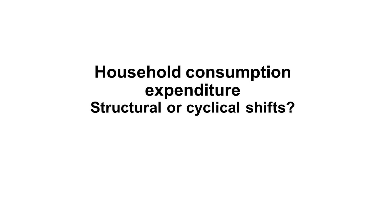 Household consumption expenditure Structural or cyclical shifts?