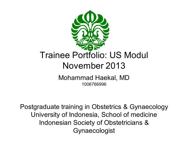 Trainee Portfolio: US Modul November 2013 Mohammad Haekal, MD 1006766996 Postgraduate training in Obstetrics & Gynaecology University of Indonesia, Sc