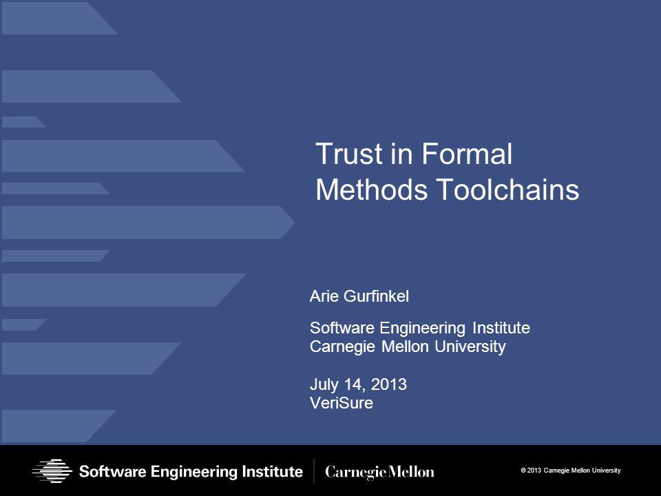 © 2013 Carnegie Mellon University Trust in Formal Methods Toolchains Arie Gurfinkel Software Engineering Institute Carnegie Mellon University July 14, 2013 VeriSure