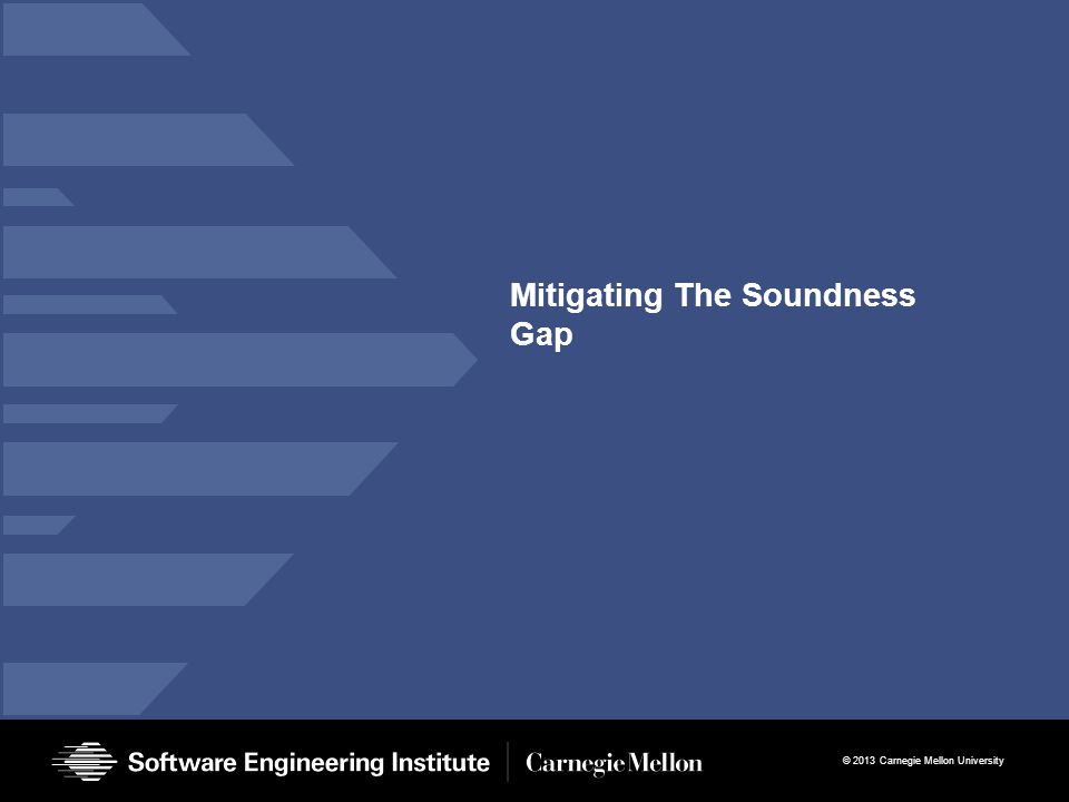 © 2013 Carnegie Mellon University Mitigating The Soundness Gap