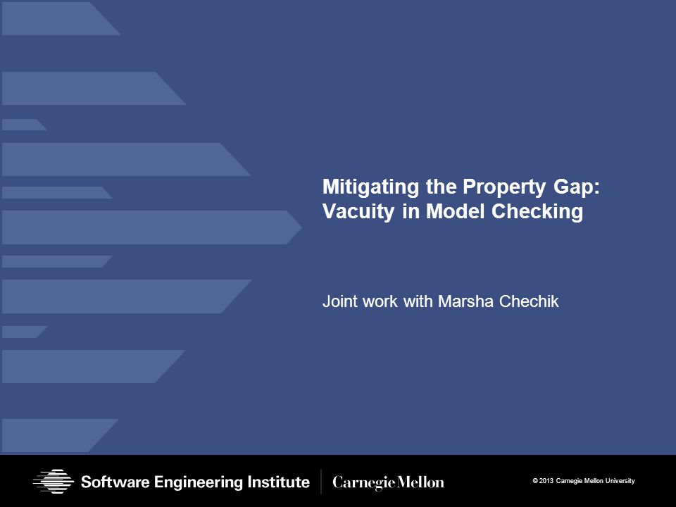 © 2013 Carnegie Mellon University Mitigating the Property Gap: Vacuity in Model Checking Joint work with Marsha Chechik