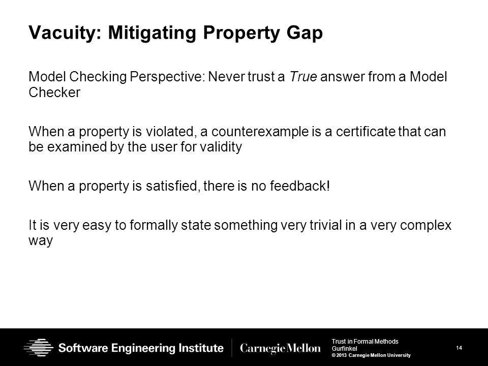 14 Trust in Formal Methods Gurfinkel © 2013 Carnegie Mellon University Vacuity: Mitigating Property Gap Model Checking Perspective: Never trust a True answer from a Model Checker When a property is violated, a counterexample is a certificate that can be examined by the user for validity When a property is satisfied, there is no feedback.