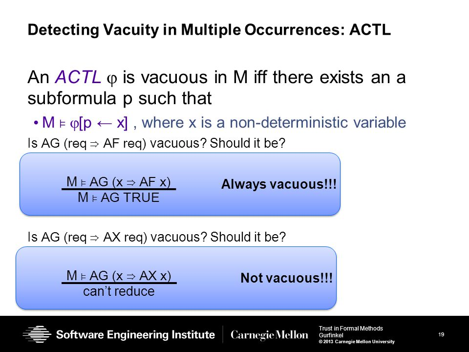 19 Trust in Formal Methods Gurfinkel © 2013 Carnegie Mellon University Detecting Vacuity in Multiple Occurrences: ACTL An ACTL  is vacuous in M iff there exists an a subformula p such that M ⊧  [p ← x], where x is a non-deterministic variable Is AG (req ⇒ AF req) vacuous.