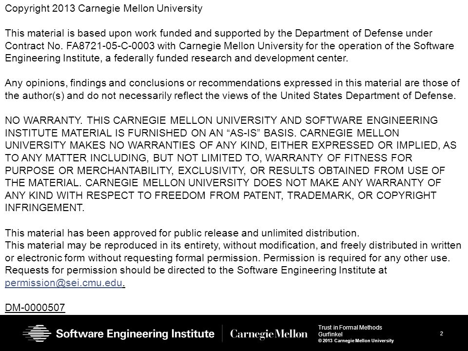 2 Trust in Formal Methods Gurfinkel © 2013 Carnegie Mellon University Copyright 2013 Carnegie Mellon University This material is based upon work funded and supported by the Department of Defense under Contract No.