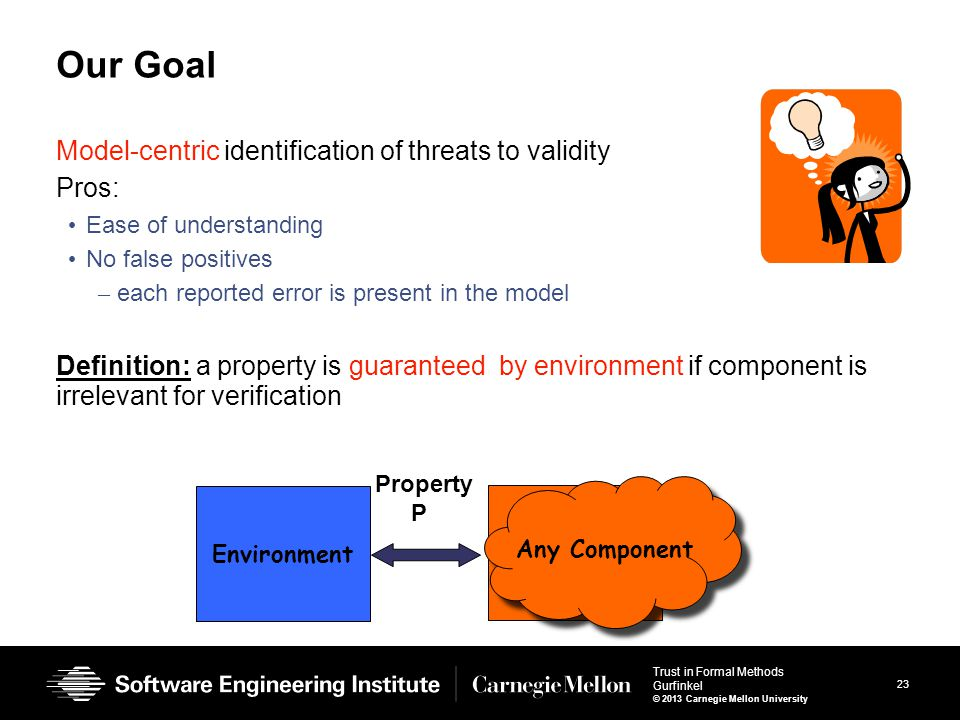 23 Trust in Formal Methods Gurfinkel © 2013 Carnegie Mellon University Our Goal Model-centric identification of threats to validity Pros: Ease of understanding No false positives – each reported error is present in the model Definition: a property is guaranteed by environment if component is irrelevant for verification Property P Environment Component Any Component