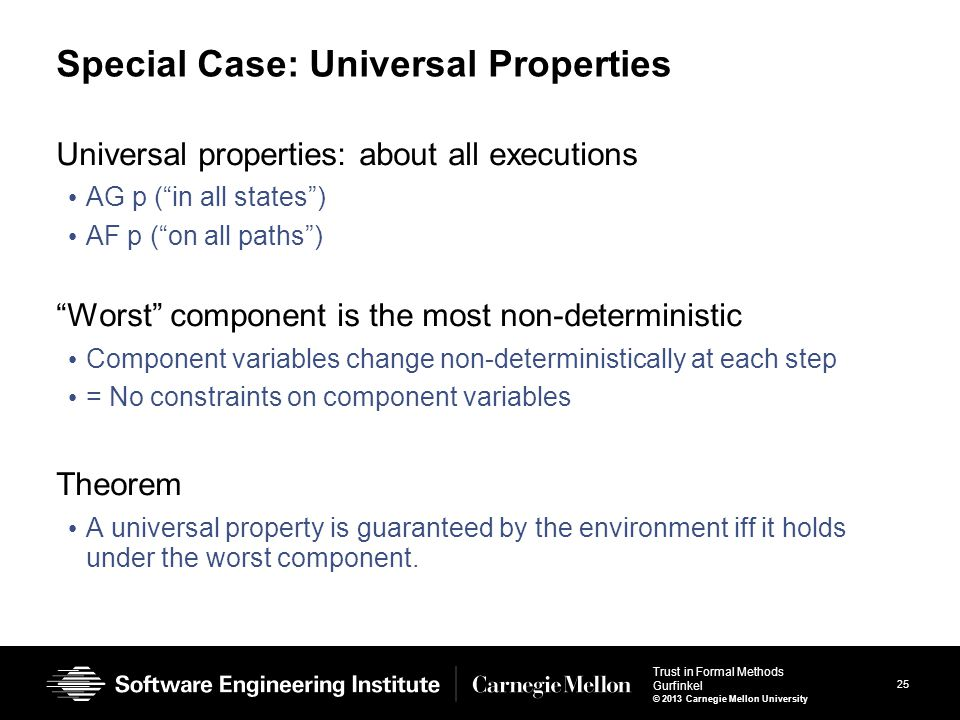 25 Trust in Formal Methods Gurfinkel © 2013 Carnegie Mellon University Special Case: Universal Properties Universal properties: about all executions AG p ( in all states ) AF p ( on all paths ) Worst component is the most non-deterministic Component variables change non-deterministically at each step = No constraints on component variables Theorem A universal property is guaranteed by the environment iff it holds under the worst component.