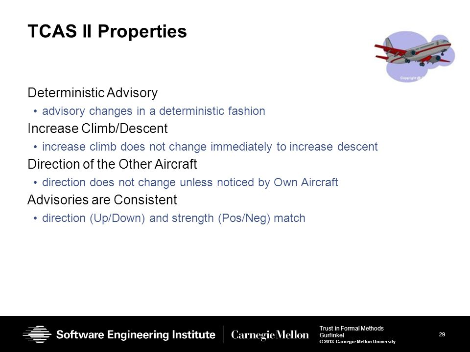 29 Trust in Formal Methods Gurfinkel © 2013 Carnegie Mellon University TCAS II Properties Deterministic Advisory advisory changes in a deterministic fashion Increase Climb/Descent increase climb does not change immediately to increase descent Direction of the Other Aircraft direction does not change unless noticed by Own Aircraft Advisories are Consistent direction (Up/Down) and strength (Pos/Neg) match