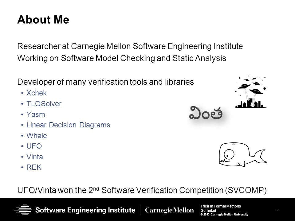 3 Trust in Formal Methods Gurfinkel © 2013 Carnegie Mellon University About Me Researcher at Carnegie Mellon Software Engineering Institute Working on Software Model Checking and Static Analysis Developer of many verification tools and libraries Xchek TLQSolver Yasm Linear Decision Diagrams Whale UFO Vinta REK UFO/Vinta won the 2 nd Software Verification Competition (SVCOMP)
