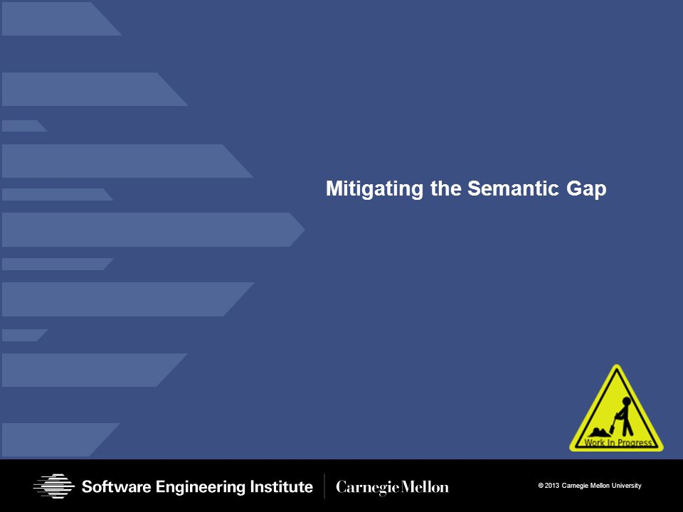 © 2013 Carnegie Mellon University Mitigating the Semantic Gap