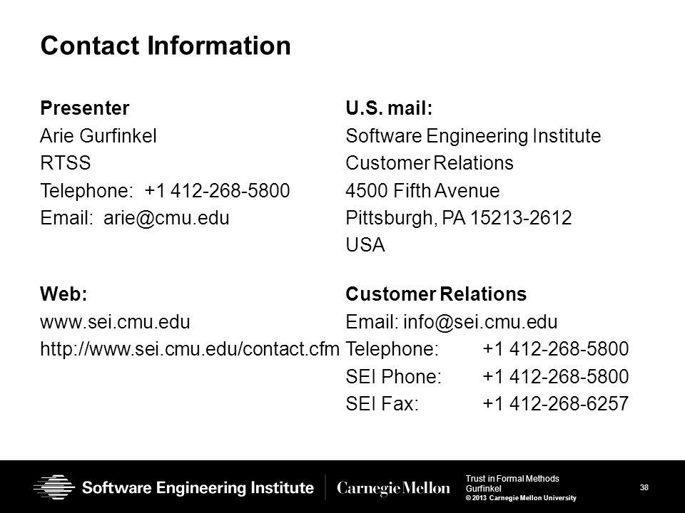38 Trust in Formal Methods Gurfinkel © 2013 Carnegie Mellon University Contact Information Presenter Arie Gurfinkel RTSS Telephone: +1 412-268-5800 Email: arie@cmu.edu U.S.