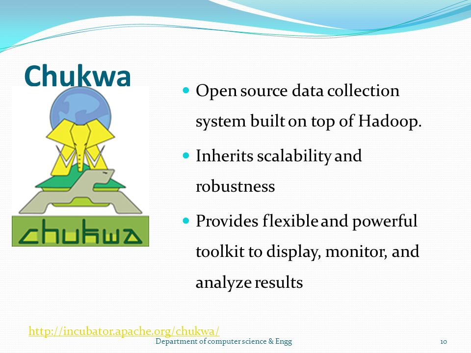 Chukwa Open source data collection system built on top of Hadoop. Inherits scalability and robustness Provides flexible and powerful toolkit to displa