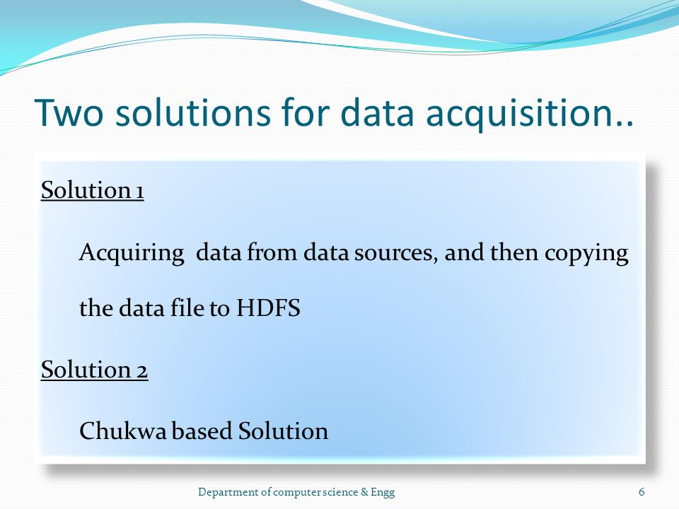Two solutions for data acquisition.. Solution 1 Acquiring data from data sources, and then copying the data file to HDFS Solution 2 Chukwa based Solut