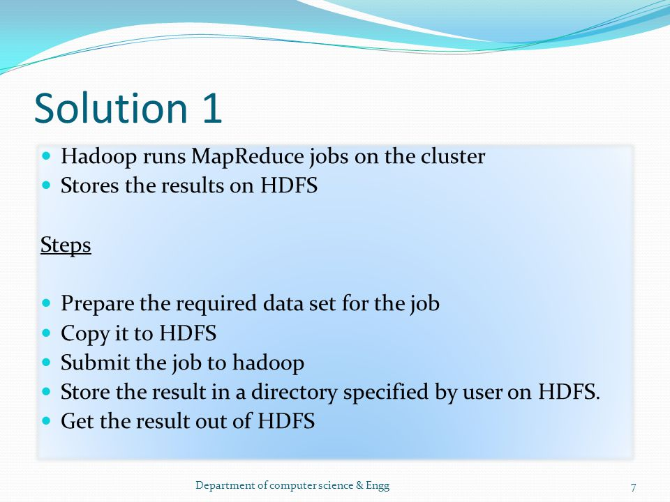Solution 1 Hadoop runs MapReduce jobs on the cluster Stores the results on HDFS Steps Prepare the required data set for the job Copy it to HDFS Submit