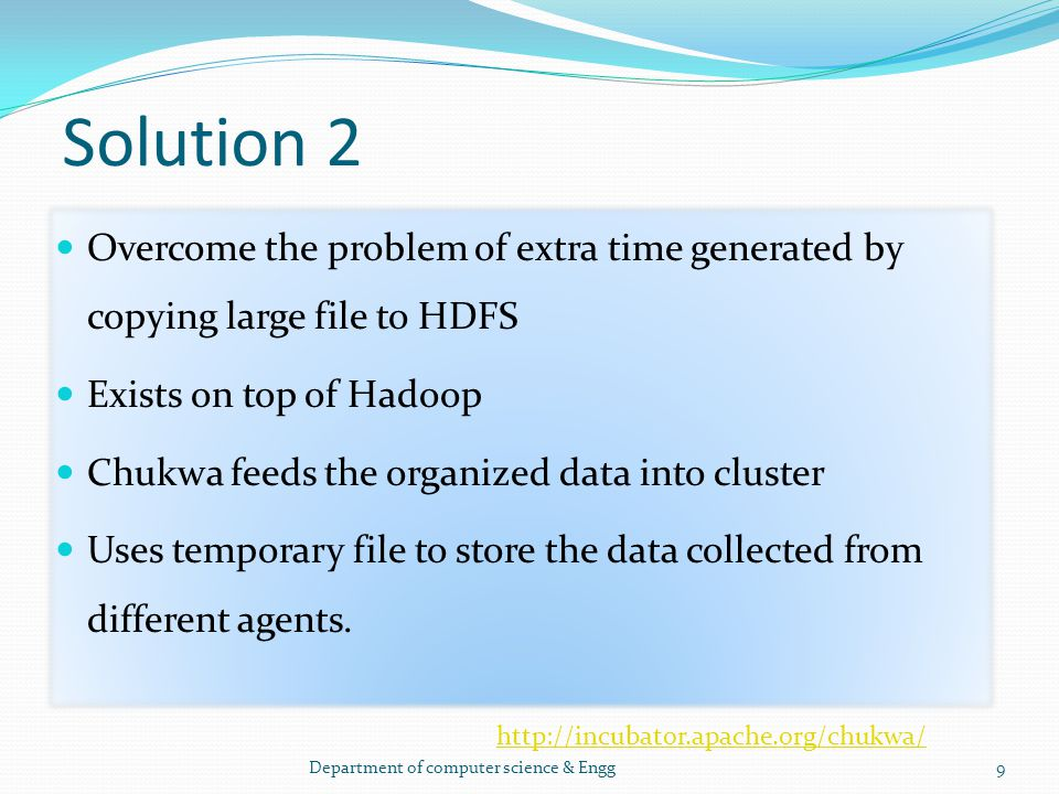 Solution 2 Overcome the problem of extra time generated by copying large file to HDFS Exists on top of Hadoop Chukwa feeds the organized data into clu