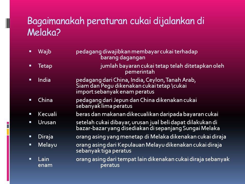 Bagaimanakah peraturan cukai dijalankan di Melaka?  Wajbpedagang diwajibkan membayar cukai terhadap barang dagangan  Tetapjumlah bayaran cukai tetap