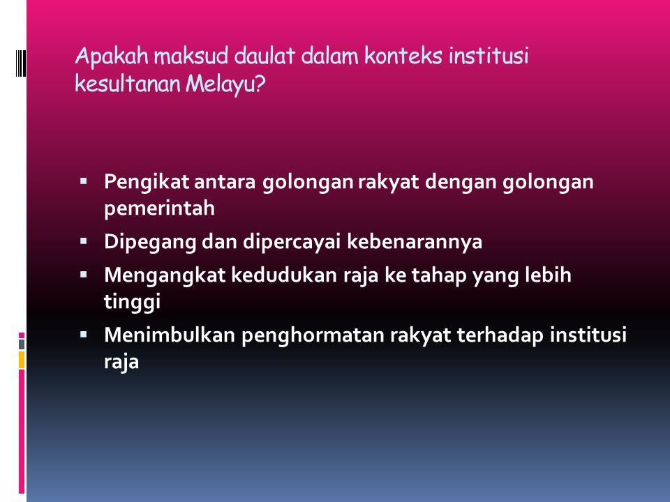Apakah maksud daulat dalam konteks institusi kesultanan Melayu?  Pengikat antara golongan rakyat dengan golongan pemerintah  Dipegang dan dipercayai