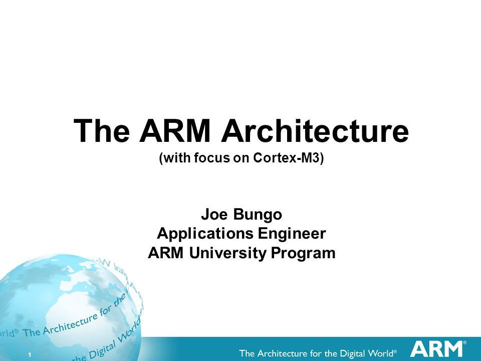 1 The ARM Architecture (with focus on Cortex-M3) Joe Bungo Applications Engineer ARM University Program