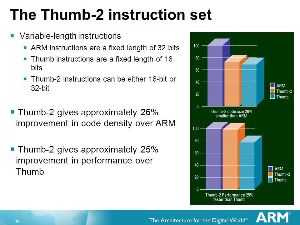16 The Thumb-2 instruction set  Variable-length instructions  ARM instructions are a fixed length of 32 bits  Thumb instructions are a fixed length