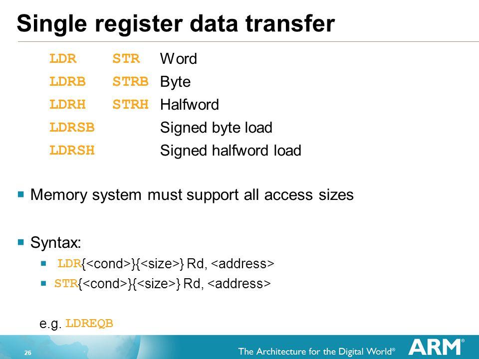 26 Single register data transfer LDRSTR Word LDRBSTRB Byte LDRHSTRH Halfword LDRSB Signed byte load LDRSH Signed halfword load  Memory system must su