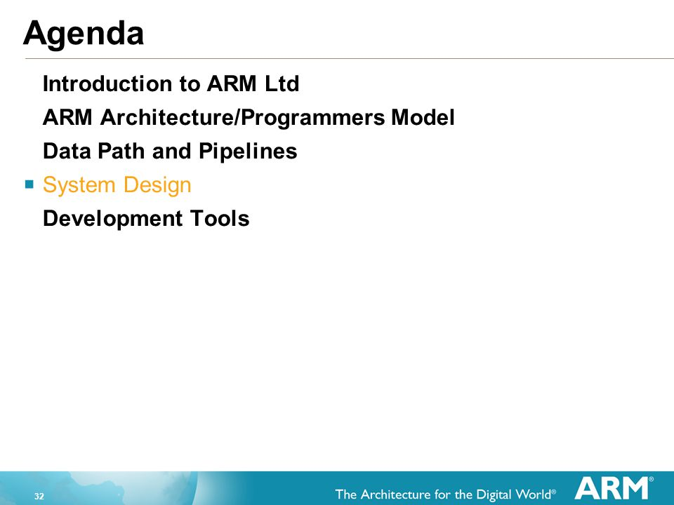 32 Agenda Introduction to ARM Ltd ARM Architecture/Programmers Model Data Path and Pipelines  System Design Development Tools