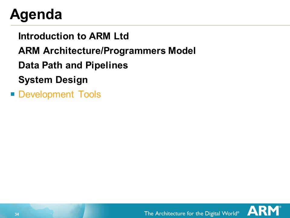 34 Agenda Introduction to ARM Ltd ARM Architecture/Programmers Model Data Path and Pipelines System Design  Development Tools