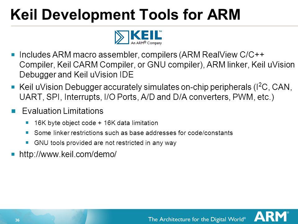 36 Keil Development Tools for ARM  Includes ARM macro assembler, compilers (ARM RealView C/C++ Compiler, Keil CARM Compiler, or GNU compiler), ARM li