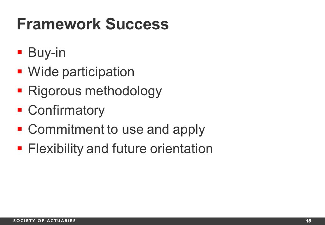 15 Framework Success  Buy-in  Wide participation  Rigorous methodology  Confirmatory  Commitment to use and apply  Flexibility and future orientation