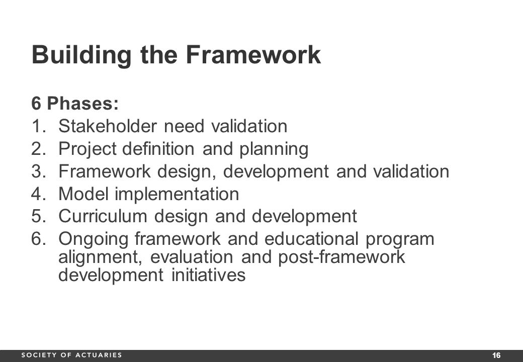 16 Building the Framework 6 Phases: 1.Stakeholder need validation 2.Project definition and planning 3.Framework design, development and validation 4.Model implementation 5.Curriculum design and development 6.Ongoing framework and educational program alignment, evaluation and post-framework development initiatives