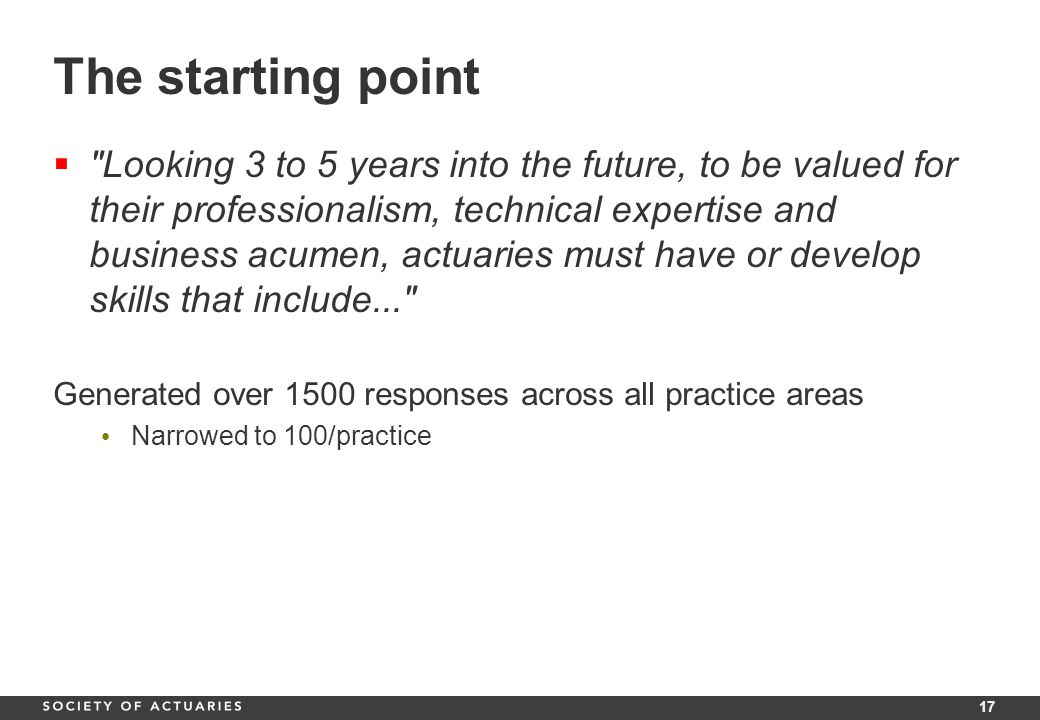 17 The starting point  Looking 3 to 5 years into the future, to be valued for their professionalism, technical expertise and business acumen, actuaries must have or develop skills that include... Generated over 1500 responses across all practice areas Narrowed to 100/practice